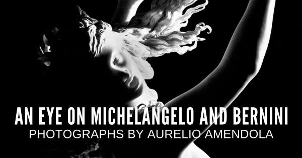 An Eye on Michelangelo and Bernini: Photographs by Aurelio Amendola